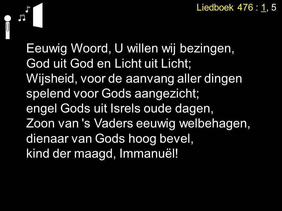 Liedboek 476 : 1, 5 Eeuwig Woord, U willen wij bezingen, God uit God en Licht uit Licht; Wijsheid, voor de aanvang aller dingen spelend voor Gods aang