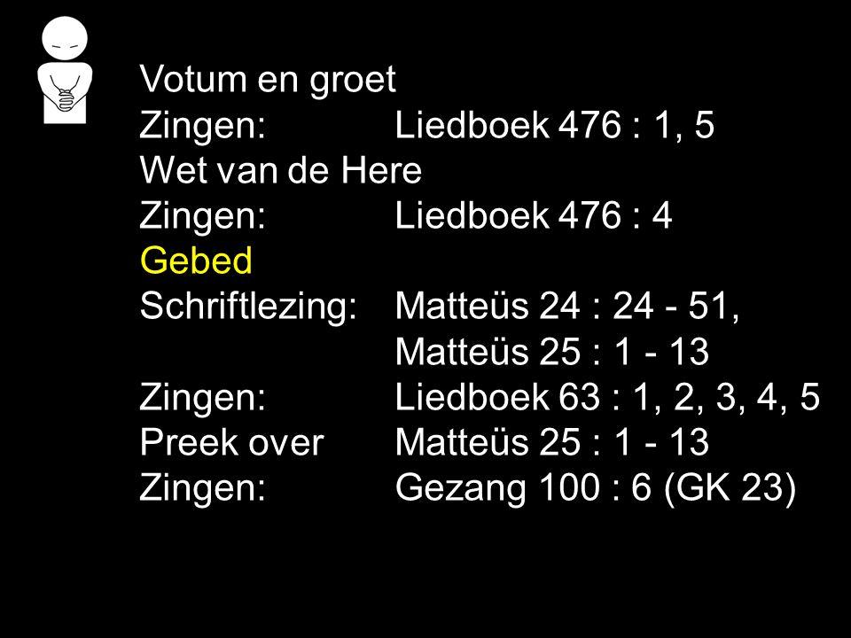 Votum en groet Zingen:Liedboek 476 : 1, 5 Wet van de Here Zingen:Liedboek 476 : 4 Gebed Schriftlezing:Matteüs 24 : 24 - 51, Matteüs 25 : 1 - 13 Zingen:Liedboek 63 : 1, 2, 3, 4, 5 Preek over Matteüs 25 : 1 - 13 Zingen:Gezang 100 : 6 (GK 23)
