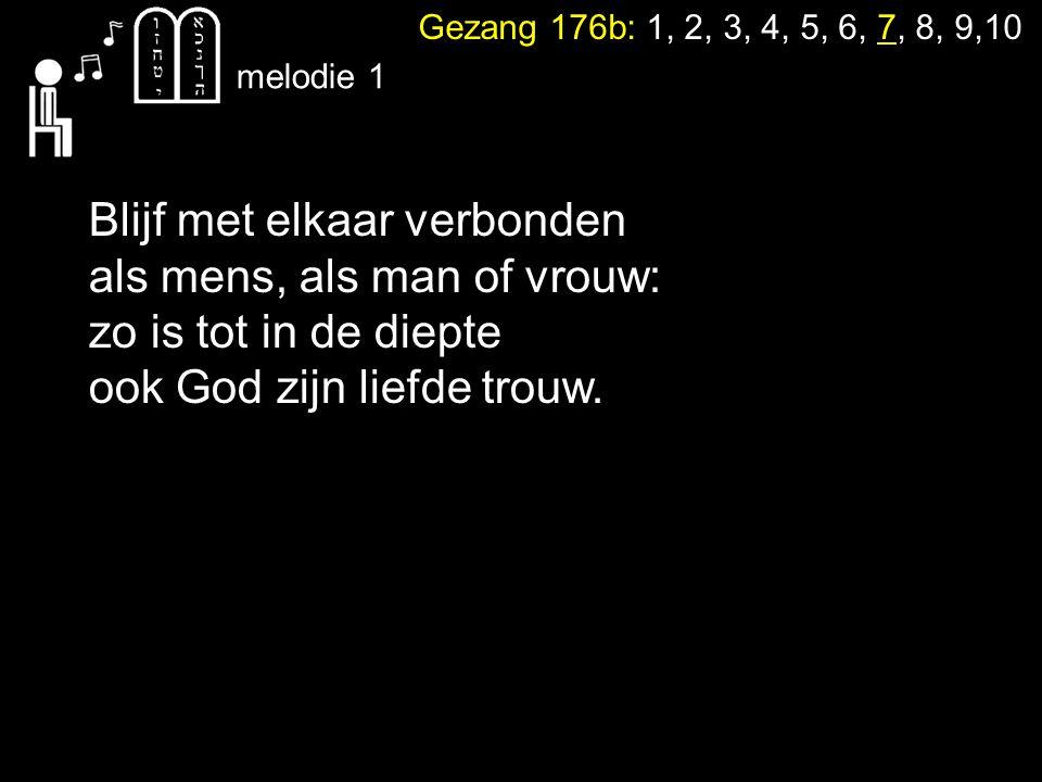 Gezang 176b: 1, 2, 3, 4, 5, 6, 7, 8, 9,10 melodie 1 Blijf met elkaar verbonden als mens, als man of vrouw: zo is tot in de diepte ook God zijn liefde trouw.