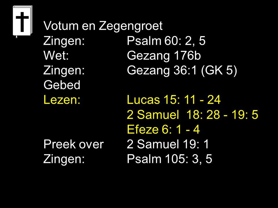 Votum en Zegengroet Zingen:Psalm 60: 2, 5 Wet:Gezang 176b Zingen:Gezang 36:1 (GK 5) Gebed Lezen:Lucas 15: 11 - 24 2 Samuel 18: 28 - 19: 5 Efeze 6: 1 - 4 Preek over 2 Samuel 19: 1 Zingen:Psalm 105: 3, 5