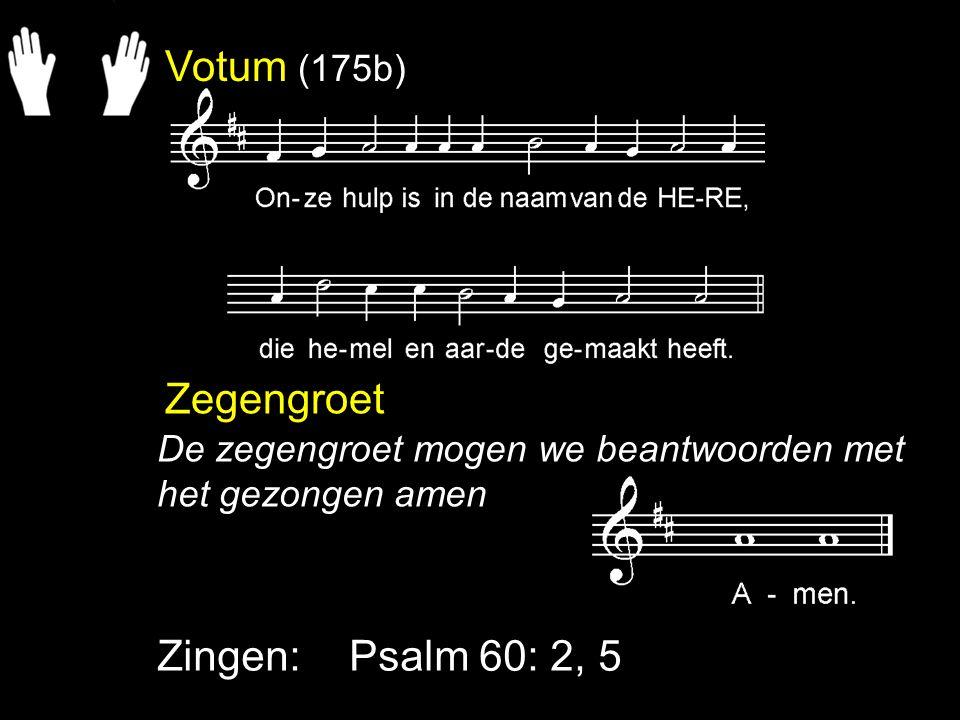 Votum (175b) Zegengroet Zingen:Psalm 60: 2, 5 De zegengroet mogen we beantwoorden met het gezongen amen