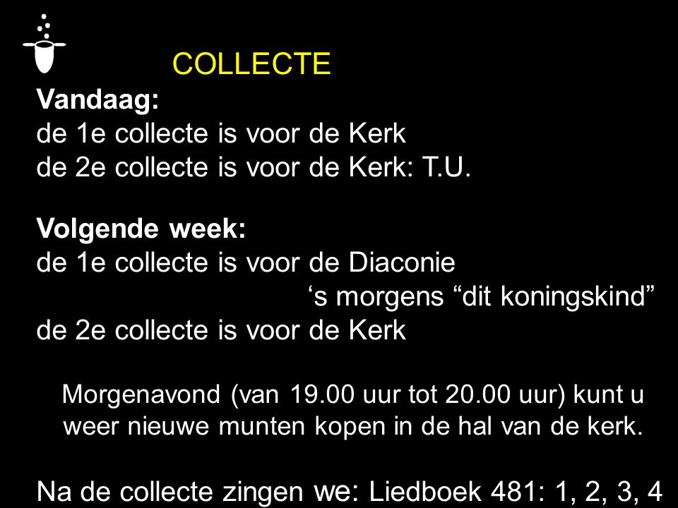 "COLLECTE Vandaag: de 1e collecte is voor de Kerk de 2e collecte is voor de Kerk: T.U. Volgende week: de 1e collecte is voor de Diaconie 's morgens ""di"