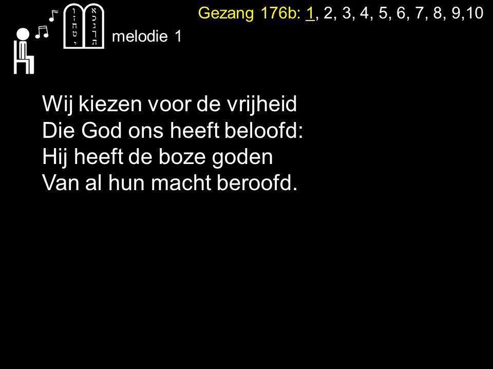 Gezang 176b: 1, 2, 3, 4, 5, 6, 7, 8, 9,10 Wij kiezen voor de vrijheid Die God ons heeft beloofd: Hij heeft de boze goden Van al hun macht beroofd.