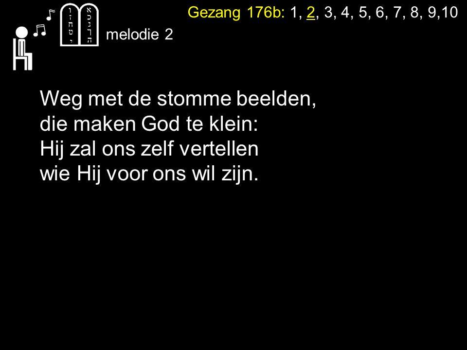 Gezang 176b: 1, 2, 3, 4, 5, 6, 7, 8, 9,10 melodie 2 Weg met de stomme beelden, die maken God te klein: Hij zal ons zelf vertellen wie Hij voor ons wil zijn.