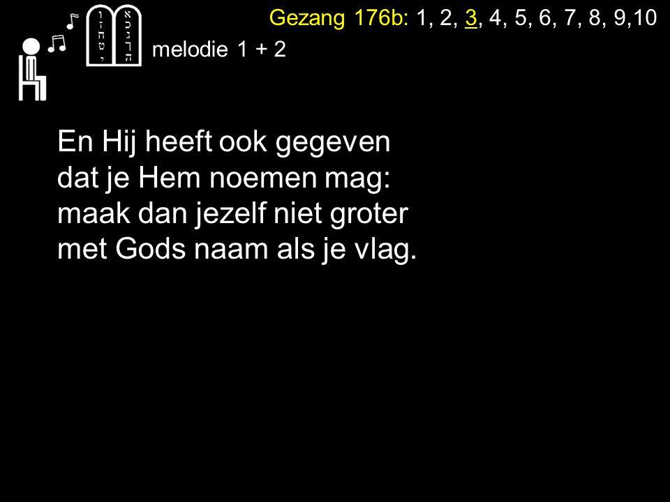 Gezang 176b: 1, 2, 3, 4, 5, 6, 7, 8, 9,10 melodie 1 + 2 En Hij heeft ook gegeven dat je Hem noemen mag: maak dan jezelf niet groter met Gods naam als je vlag.