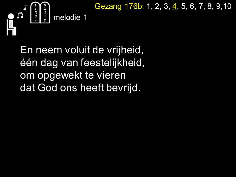 Gezang 176b: 1, 2, 3, 4, 5, 6, 7, 8, 9,10 melodie 1 En neem voluit de vrijheid, één dag van feestelijkheid, om opgewekt te vieren dat God ons heeft bevrijd.