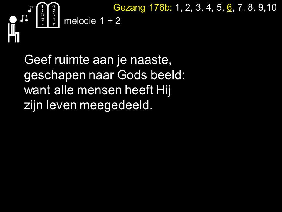 Gezang 176b: 1, 2, 3, 4, 5, 6, 7, 8, 9,10 melodie 1 + 2 Geef ruimte aan je naaste, geschapen naar Gods beeld: want alle mensen heeft Hij zijn leven meegedeeld.