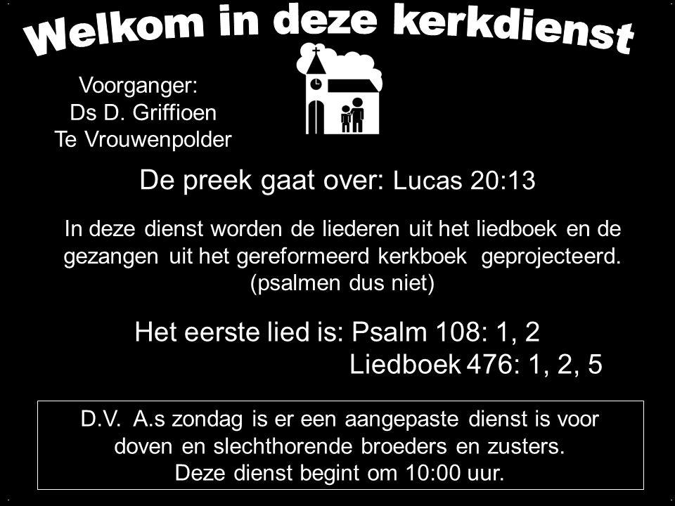 De preek gaat over: Lucas 20:13 Het eerste lied is: Psalm 108: 1, 2 Liedboek 476: 1, 2, 5 In deze dienst worden de liederen uit het liedboek en de gez