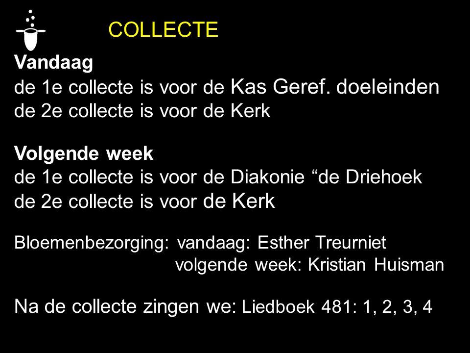 """COLLECTE Vandaag de 1e collecte is voor de Kas Geref. doeleinden de 2e collecte is voor de Kerk Volgende week de 1e collecte is voor de Diakonie """"de D"""