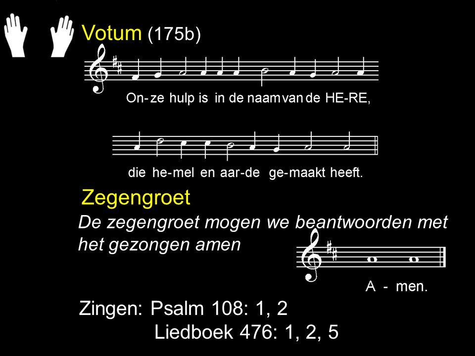 Votum (175b) Zegengroet Zingen: Psalm 108: 1, 2 Liedboek 476: 1, 2, 5 De zegengroet mogen we beantwoorden met het gezongen amen