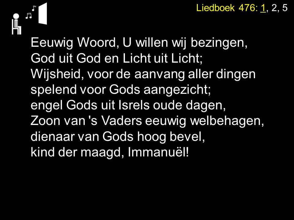 Liedboek 476: 1, 2, 5 Eeuwig Woord, U willen wij bezingen, God uit God en Licht uit Licht; Wijsheid, voor de aanvang aller dingen spelend voor Gods aa