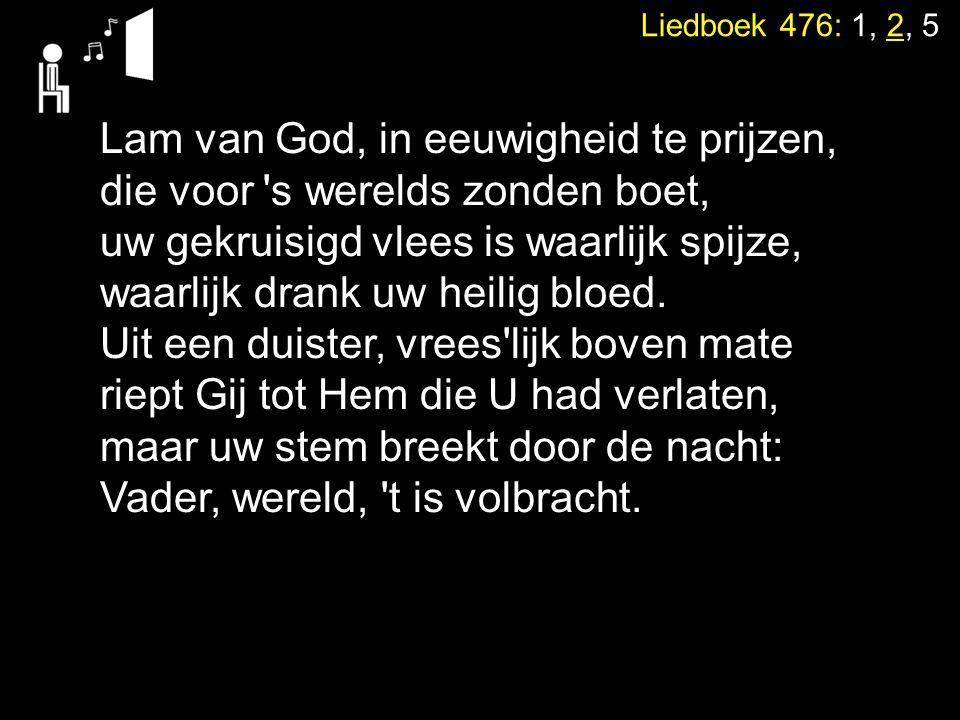 Liedboek 476: 1, 2, 5 Lam van God, in eeuwigheid te prijzen, die voor 's werelds zonden boet, uw gekruisigd vlees is waarlijk spijze, waarlijk drank u