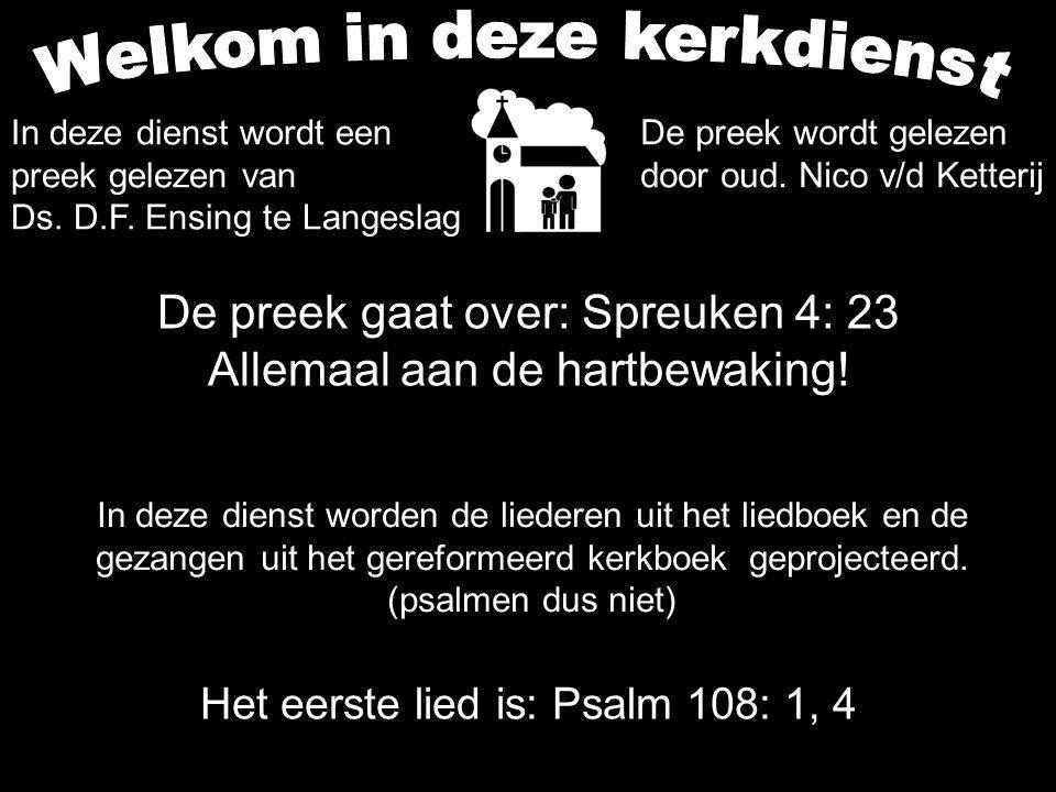 De preek gaat over: Spreuken 4: 23 Allemaal aan de hartbewaking! Het eerste lied is: Psalm 108: 1, 4 In deze dienst worden de liederen uit het liedboe