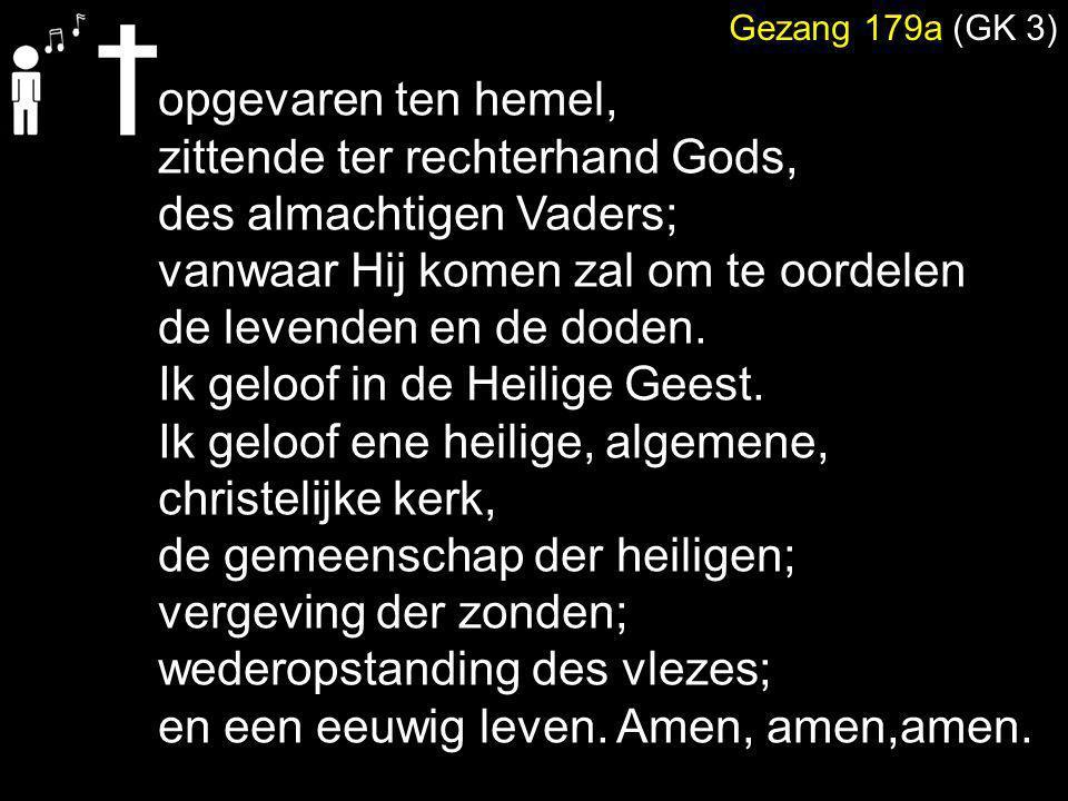 Gezang 179a (GK 3) opgevaren ten hemel, zittende ter rechterhand Gods, des almachtigen Vaders; vanwaar Hij komen zal om te oordelen de levenden en de
