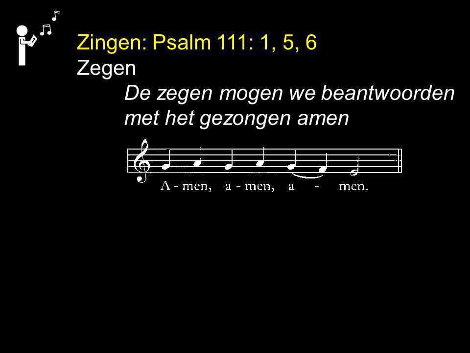 Zingen: Psalm 111: 1, 5, 6 Zegen De zegen mogen we beantwoorden met het gezongen amen