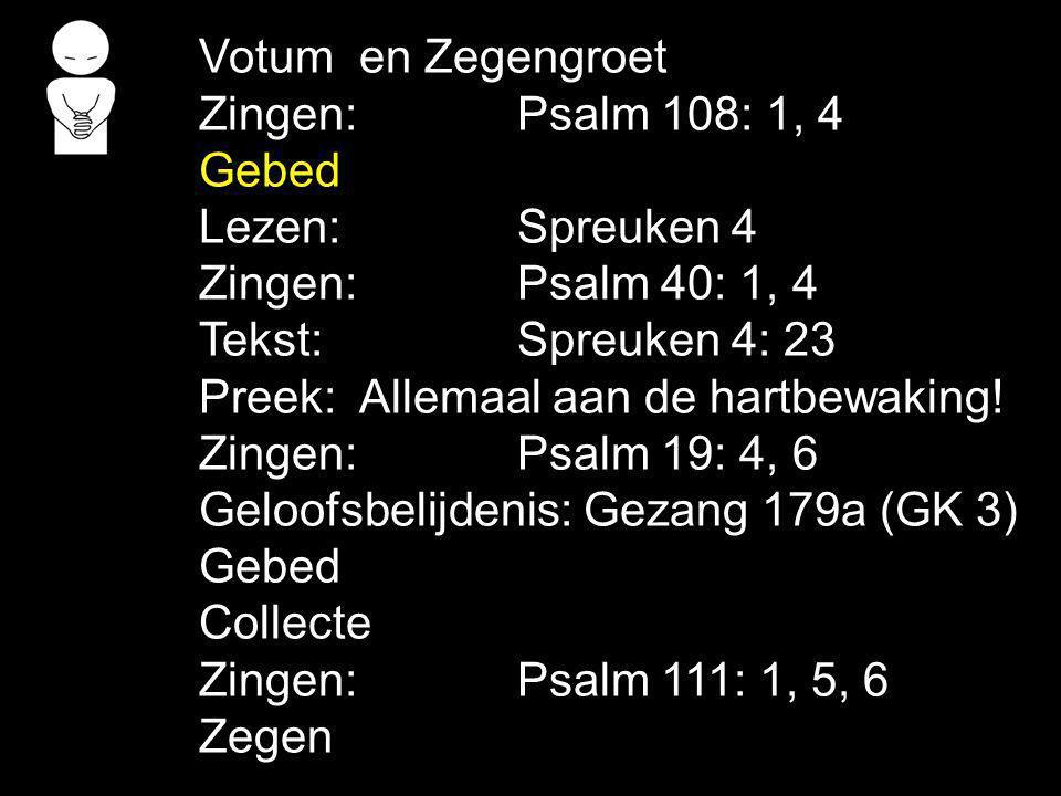 Votum en Zegengroet Zingen:Psalm 108: 1, 4 Gebed Lezen: Spreuken 4 Zingen:Psalm 40: 1, 4 Tekst: Spreuken 4: 23 Preek: Allemaal aan de hartbewaking! Zi