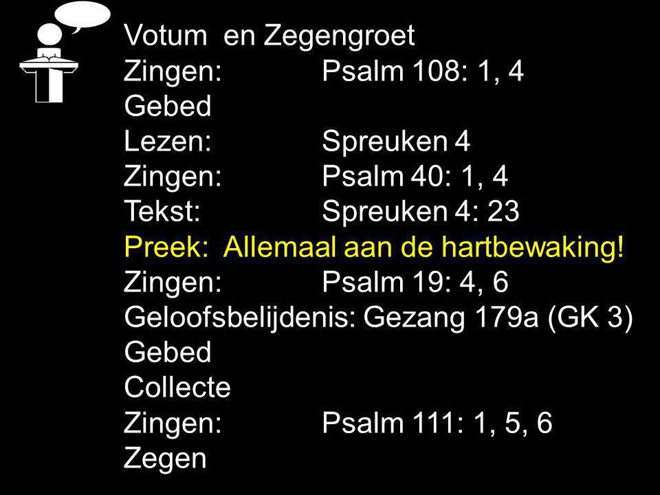 Votum en Zegengroet Zingen:Psalm 108: 1, 4 Gebed Lezen: Spreuken 4 Zingen:Psalm 40: 1, 4 Tekst: Spreuken 4: 23 Preek: Allemaal aan de hartbewaking.