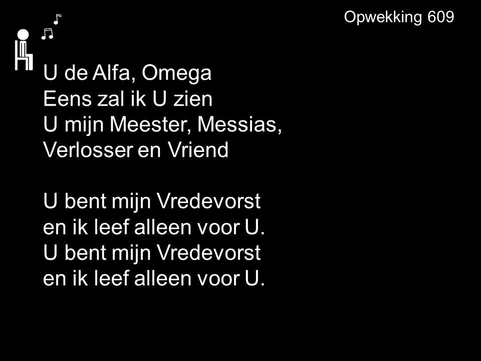 U de Alfa, Omega Eens zal ik U zien U mijn Meester, Messias, Verlosser en Vriend U bent mijn Vredevorst en ik leef alleen voor U.