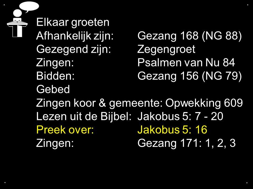 .... Elkaar groeten Afhankelijk zijn: Gezang 168 (NG 88) Gezegend zijn: Zegengroet Zingen: Psalmen van Nu 84 Bidden: Gezang 156 (NG 79) Gebed Zingen k