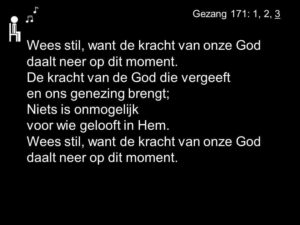 Gezang 171: 1, 2, 3 Wees stil, want de kracht van onze God daalt neer op dit moment.