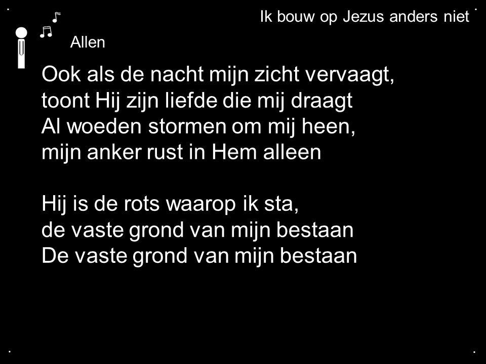 .... Ik bouw op Jezus anders niet Ook als de nacht mijn zicht vervaagt, toont Hij zijn liefde die mij draagt Al woeden stormen om mij heen, mijn anker