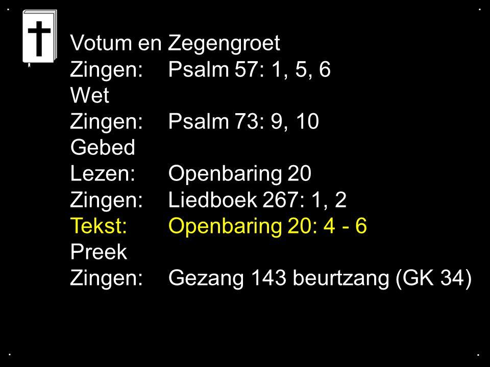 .... Votum en Zegengroet Zingen:Psalm 57: 1, 5, 6 Wet Zingen:Psalm 73: 9, 10 Gebed Lezen:Openbaring 20 Zingen:Liedboek 267: 1, 2 Tekst:Openbaring 20: