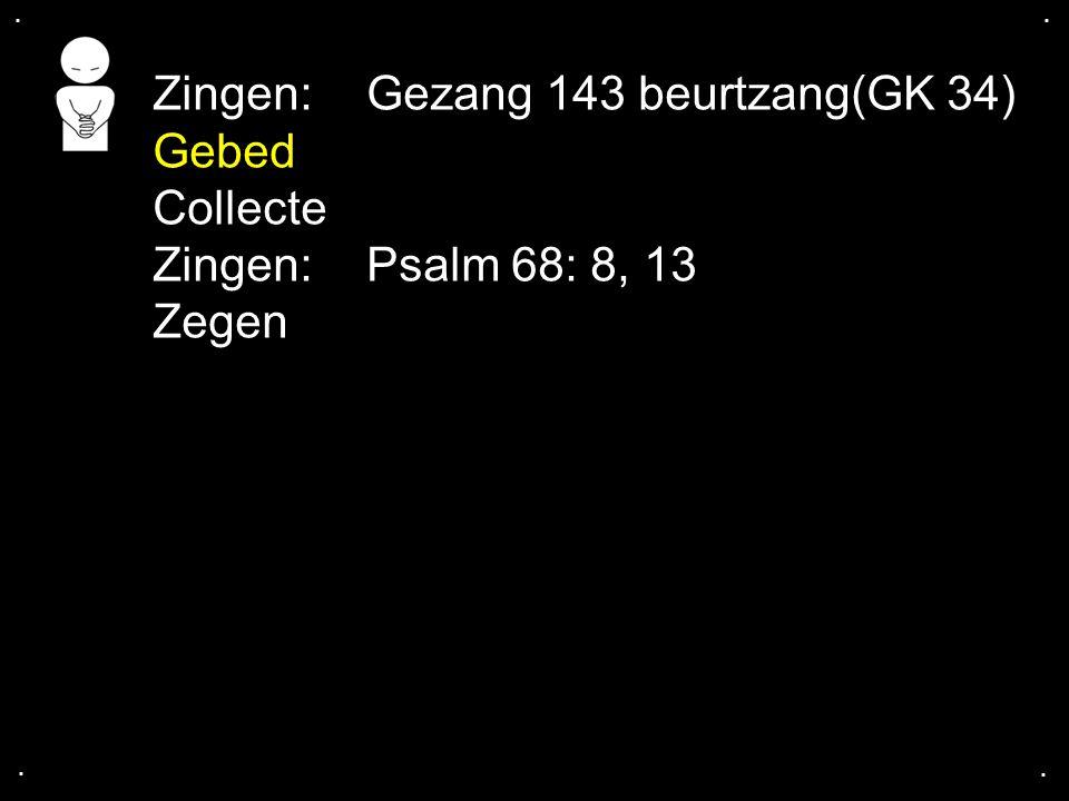 .... Zingen:Gezang 143 beurtzang(GK 34) Gebed Collecte Zingen:Psalm 68: 8, 13 Zegen