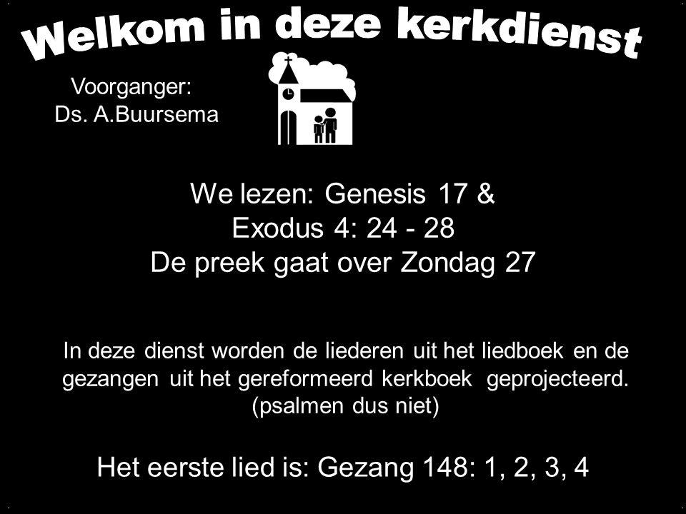 We lezen: Genesis 17 & Exodus 4: 24 - 28 De preek gaat over Zondag 27 Het eerste lied is: Gezang 148: 1, 2, 3, 4 In deze dienst worden de liederen uit