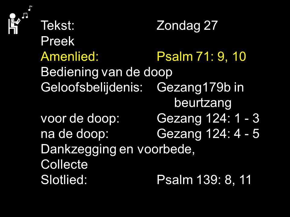 Tekst:Zondag 27 Preek Amenlied:Psalm 71: 9, 10 Bediening van de doop Geloofsbelijdenis:Gezang179b in beurtzang voor de doop:Gezang 124: 1 - 3 na de do