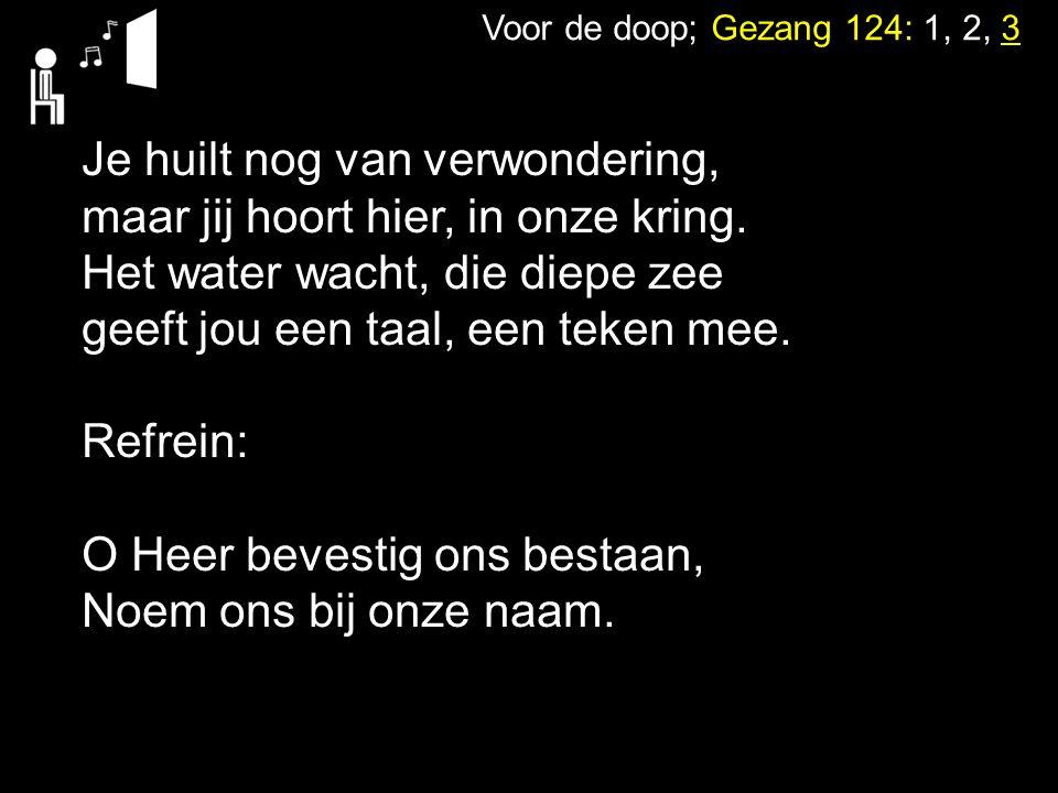 Voor de doop; Gezang 124: 1, 2, 3 Je huilt nog van verwondering, maar jij hoort hier, in onze kring. Het water wacht, die diepe zee geeft jou een taal