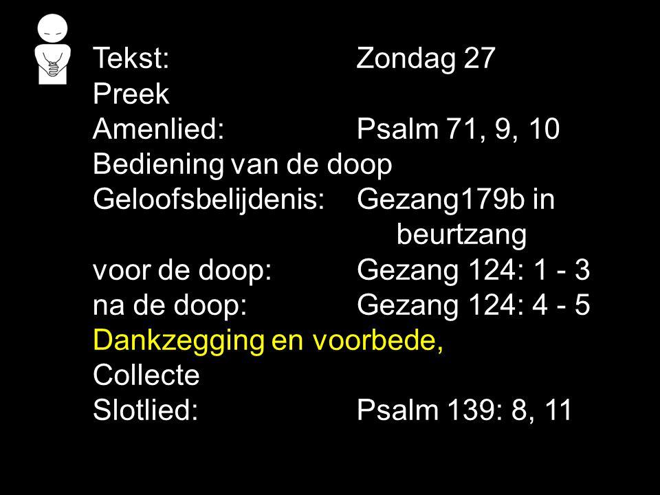 Tekst:Zondag 27 Preek Amenlied:Psalm 71, 9, 10 Bediening van de doop Geloofsbelijdenis:Gezang179b in beurtzang voor de doop:Gezang 124: 1 - 3 na de do