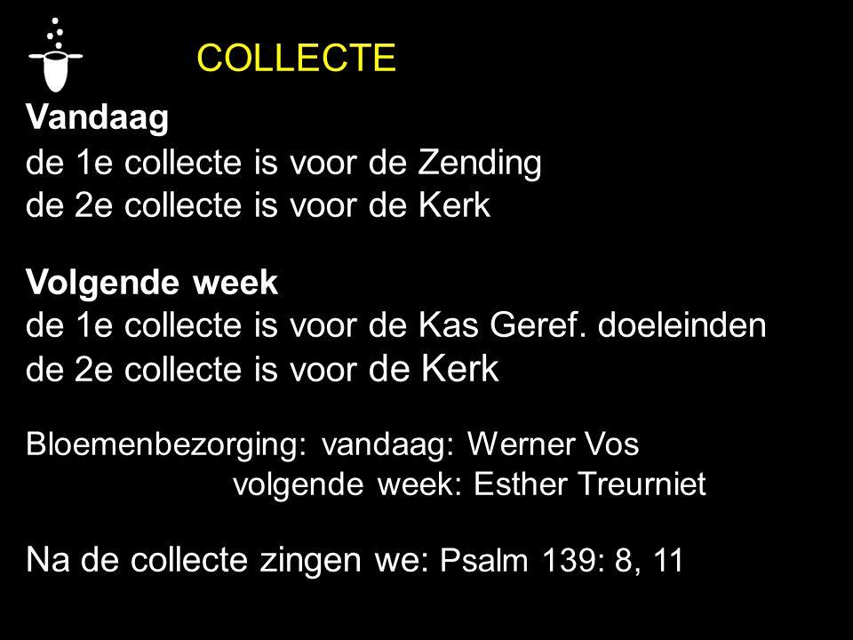 COLLECTE Vandaag de 1e collecte is voor de Zending de 2e collecte is voor de Kerk Volgende week de 1e collecte is voor de Kas Geref. doeleinden de 2e
