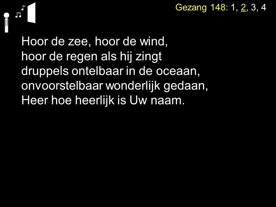Gezang 148: 1, 2, 3, 4 Hoor de zee, hoor de wind, hoor de regen als hij zingt druppels ontelbaar in de oceaan, onvoorstelbaar wonderlijk gedaan, Heer