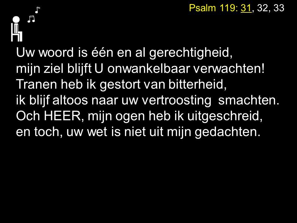 Psalm 119: 31, 32, 33 Uw woord is één en al gerechtigheid, mijn ziel blijft U onwankelbaar verwachten! Tranen heb ik gestort van bitterheid, ik blijf