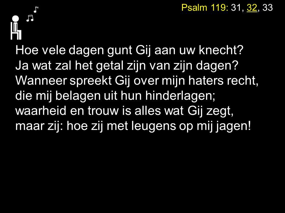 Psalm 119: 31, 32, 33 Hoe vele dagen gunt Gij aan uw knecht? Ja wat zal het getal zijn van zijn dagen? Wanneer spreekt Gij over mijn haters recht, die