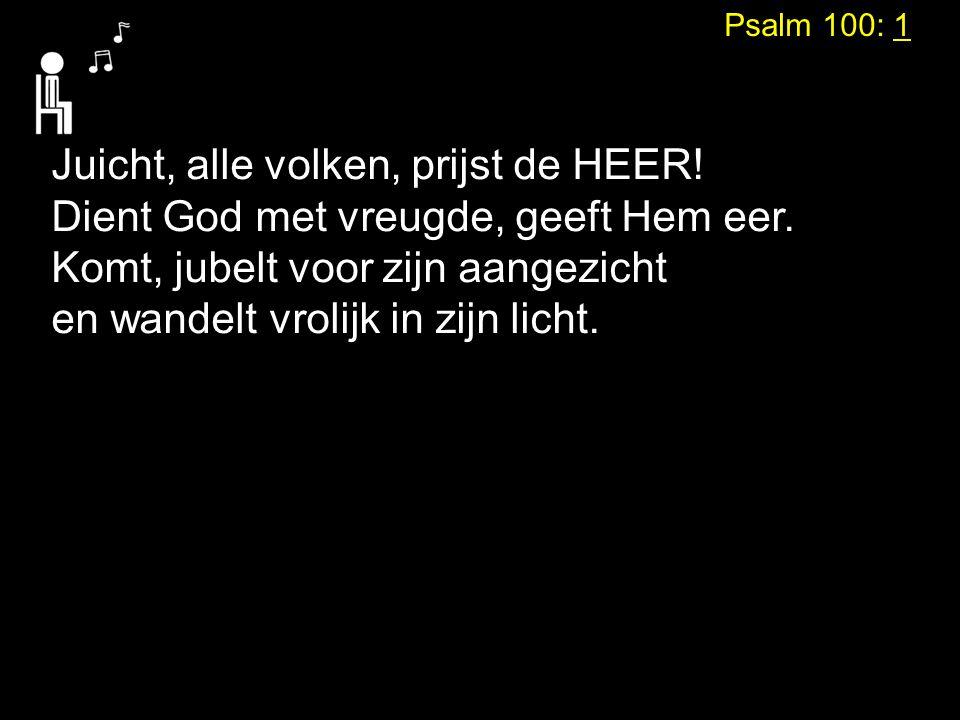 Psalm 100: 1 Juicht, alle volken, prijst de HEER! Dient God met vreugde, geeft Hem eer. Komt, jubelt voor zijn aangezicht en wandelt vrolijk in zijn l