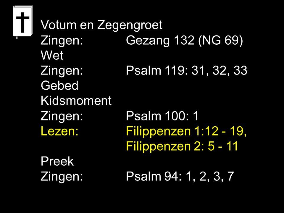 Votum en Zegengroet Zingen:Gezang 132 (NG 69) Wet Zingen:Psalm 119: 31, 32, 33 Gebed Kidsmoment Zingen:Psalm 100: 1 Lezen: Filippenzen 1:12 - 19, Fili