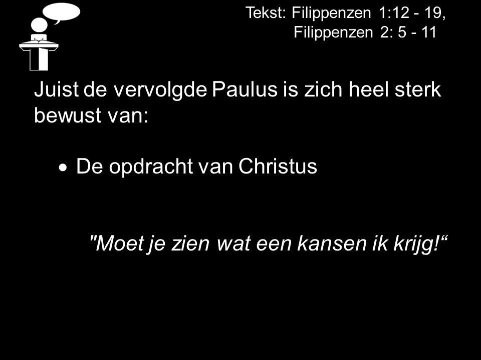 Tekst: Filippenzen 1:12 - 19, Filippenzen 2: 5 - 11 Juist de vervolgde Paulus is zich heel sterk bewust van:  De opdracht van Christus