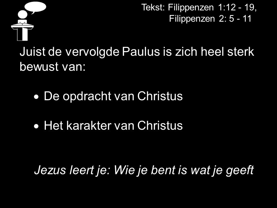 Tekst: Filippenzen 1:12 - 19, Filippenzen 2: 5 - 11 Juist de vervolgde Paulus is zich heel sterk bewust van:  De opdracht van Christus  Het karakter