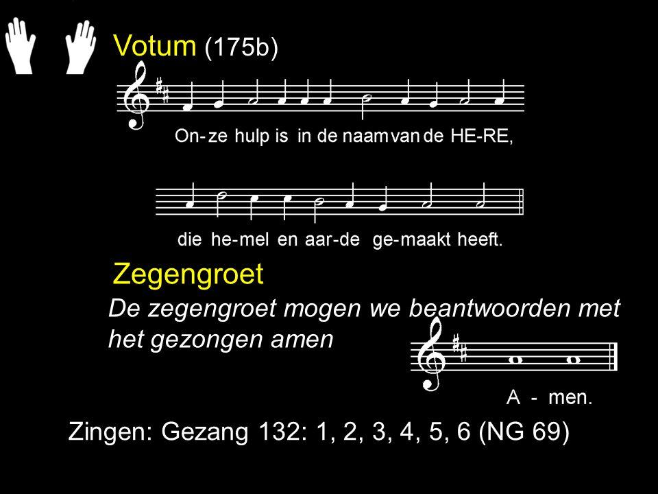 Votum (175b) Zegengroet Zingen: Gezang 132: 1, 2, 3, 4, 5, 6 (NG 69) De zegengroet mogen we beantwoorden met het gezongen amen