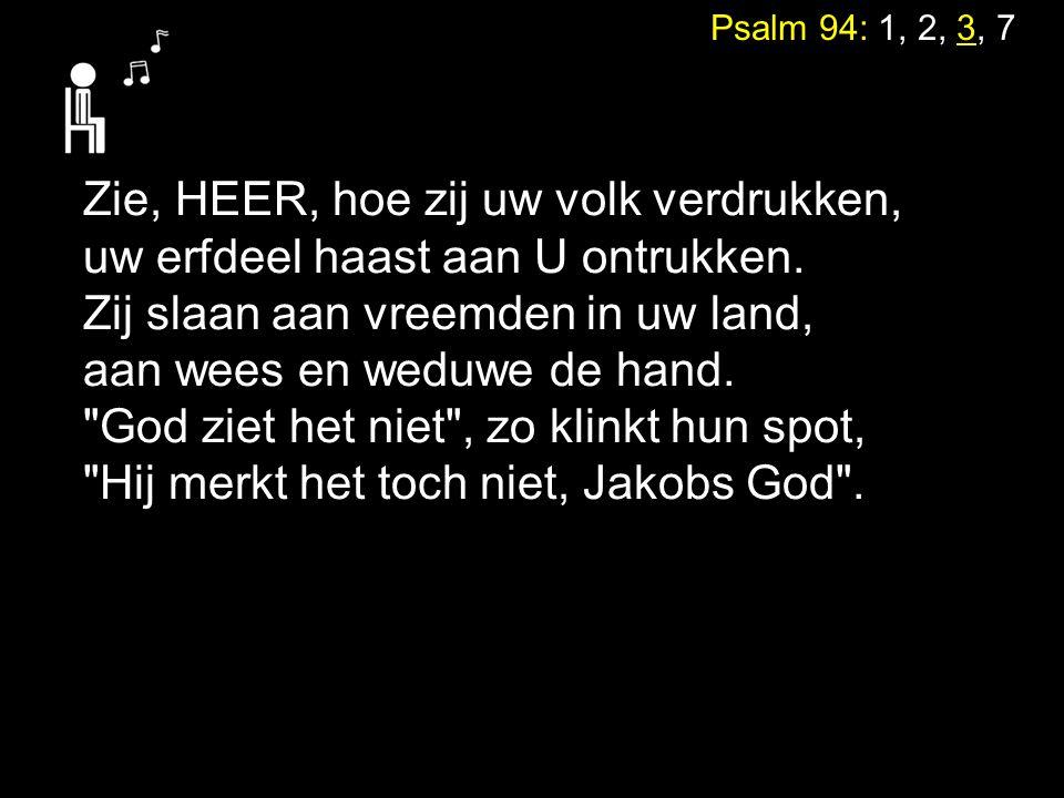 Psalm 94: 1, 2, 3, 7 Zie, HEER, hoe zij uw volk verdrukken, uw erfdeel haast aan U ontrukken. Zij slaan aan vreemden in uw land, aan wees en weduwe de