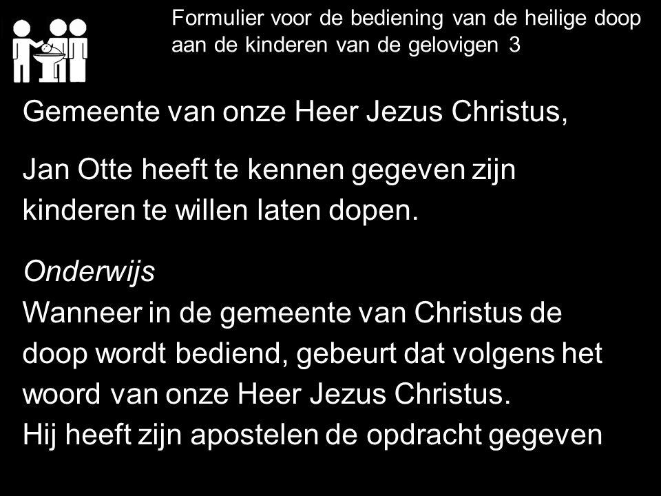 Formulier voor de bediening van de heilige doop aan de kinderen van de gelovigen 3 Gemeente van onze Heer Jezus Christus, Jan Otte heeft te kennen geg