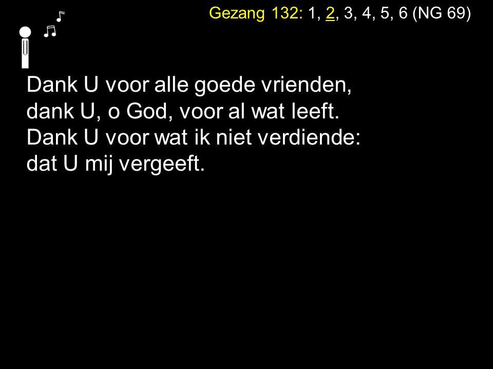 Gezang 132: 1, 2, 3, 4, 5, 6 (NG 69) Dank U voor alle goede vrienden, dank U, o God, voor al wat leeft. Dank U voor wat ik niet verdiende: dat U mij v