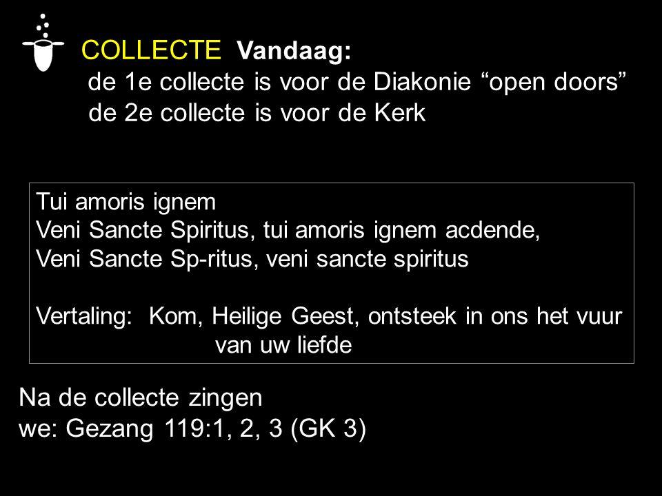 "COLLECTE Vandaag: de 1e collecte is voor de Diakonie ""open doors"" de 2e collecte is voor de Kerk Tui amoris ignem Veni Sancte Spiritus, tui amoris ign"