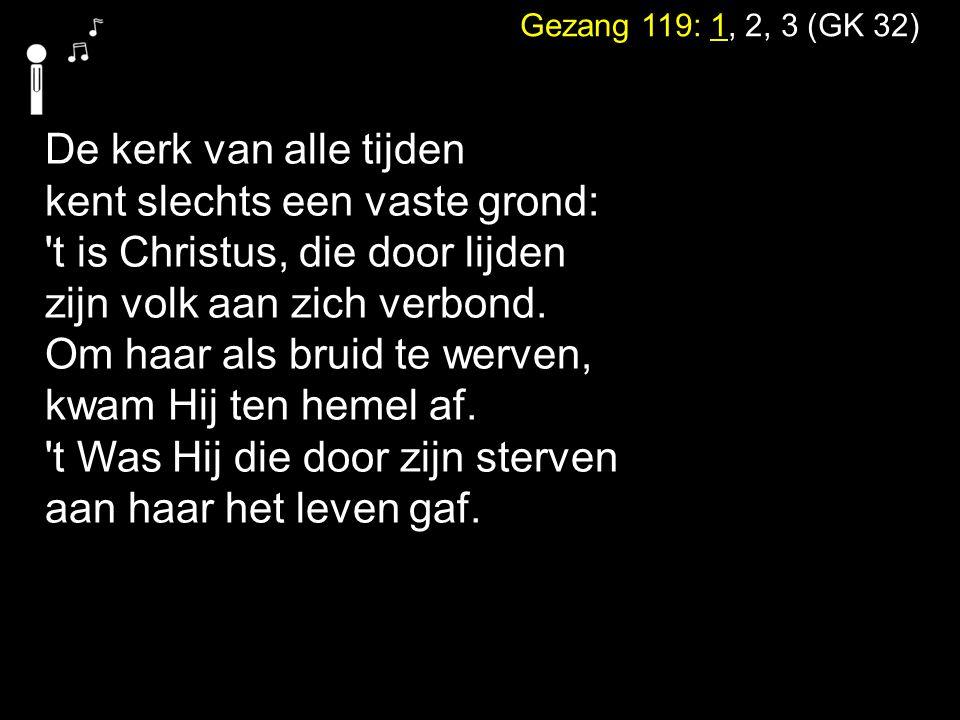 Gezang 119: 1, 2, 3 (GK 32) De kerk van alle tijden kent slechts een vaste grond: 't is Christus, die door lijden zijn volk aan zich verbond. Om haar
