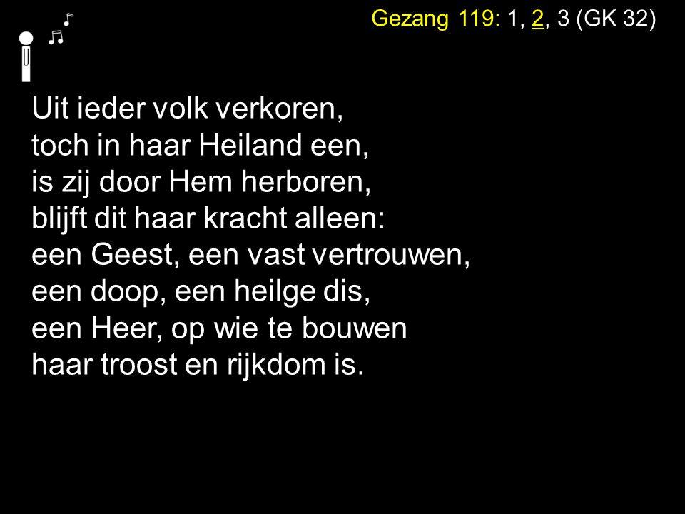 Gezang 119: 1, 2, 3 (GK 32) Uit ieder volk verkoren, toch in haar Heiland een, is zij door Hem herboren, blijft dit haar kracht alleen: een Geest, een