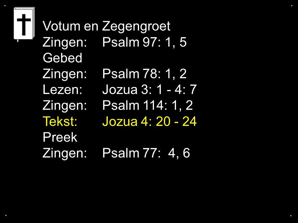 .... Votum en Zegengroet Zingen:Psalm 97: 1, 5 Gebed Zingen: Psalm 78: 1, 2 Lezen:Jozua 3: 1 - 4: 7 Zingen:Psalm 114: 1, 2 Tekst: Jozua 4: 20 - 24 Pre