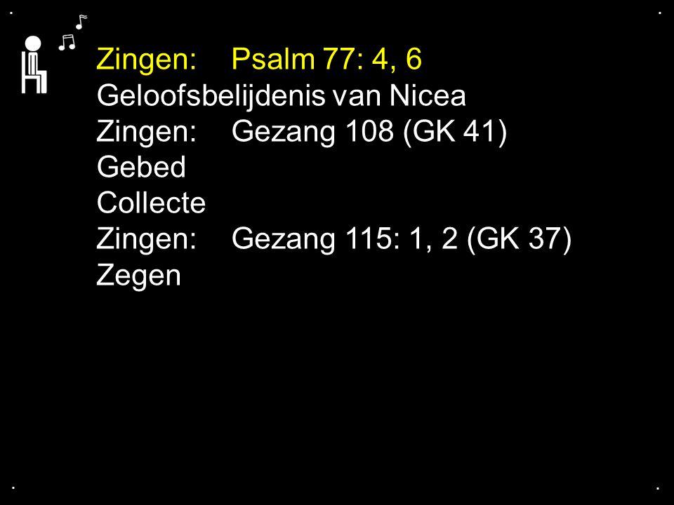 .... Zingen: Psalm 77: 4, 6 Geloofsbelijdenis van Nicea Zingen: Gezang 108 (GK 41) Gebed Collecte Zingen:Gezang 115: 1, 2 (GK 37) Zegen