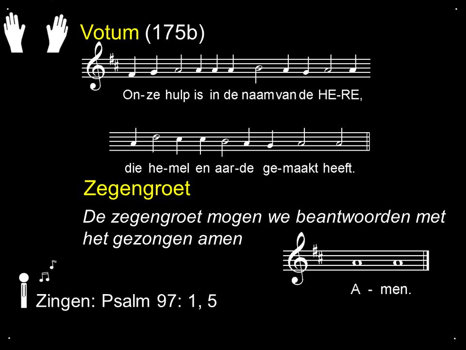 Votum (175b) Zegengroet De zegengroet mogen we beantwoorden met het gezongen amen Zingen: Psalm 97: 1, 5....