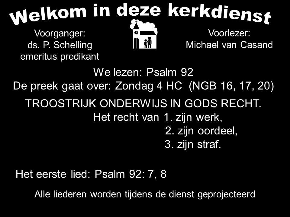 Alle liederen worden tijdens de dienst geprojecteerd We lezen: Psalm 92 De preek gaat over: Zondag 4 HC (NGB 16, 17, 20) TROOSTRIJK ONDERWIJS IN GODS RECHT.